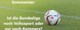 Kommentar: Ist die Bundesliga noch Volkssport oder nur noch Kommerz?