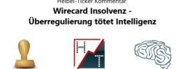 Heibel-Ticker Kommentar: Wirecard Insolvenz – Überregulierung tötet Intelligenz