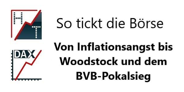 So tickt die Börse + Inflationsangst bis Woodstock und dem BVB-Pokalsieg